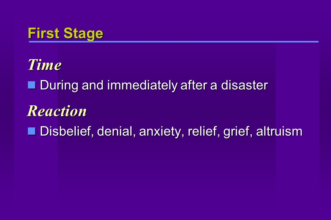 First Stage Time During and immediately after a disaster During and immediately after a disasterReaction Disbelief, denial, anxiety, relief, grief, al