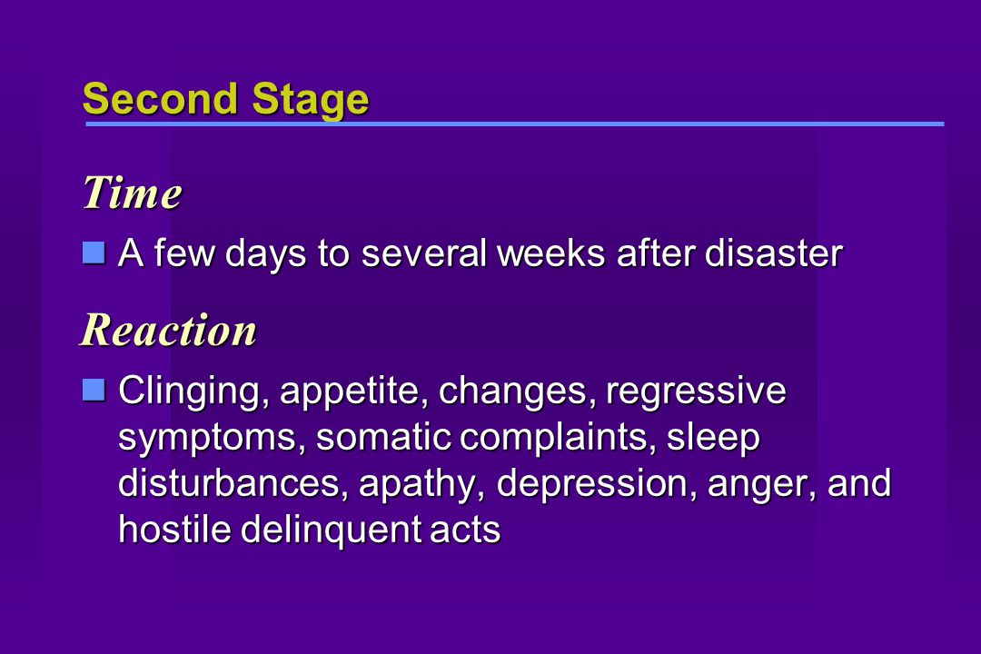 Second Stage Time A few days to several weeks after disaster A few days to several weeks after disasterReaction Clinging, appetite, changes, regressive symptoms, somatic complaints, sleep disturbances, apathy, depression, anger, and hostile delinquent acts Clinging, appetite, changes, regressive symptoms, somatic complaints, sleep disturbances, apathy, depression, anger, and hostile delinquent acts