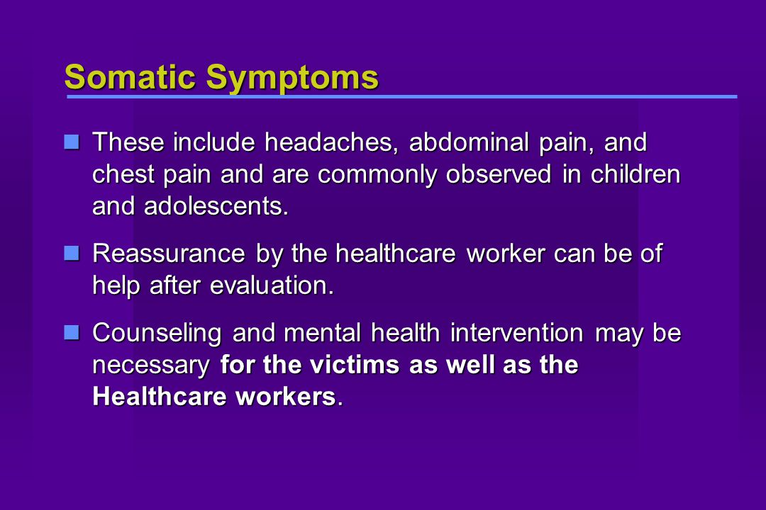 Somatic Symptoms These include headaches, abdominal pain, and chest pain and are commonly observed in children and adolescents. These include headache