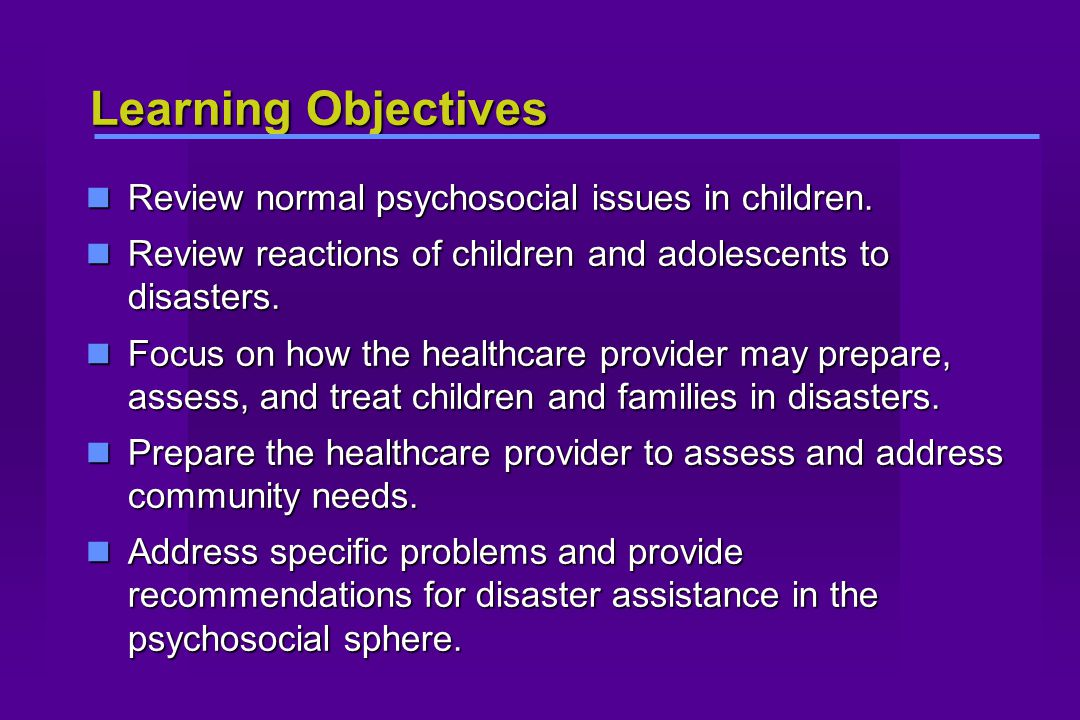 Learning Objectives Review normal psychosocial issues in children. Review normal psychosocial issues in children. Review reactions of children and ado