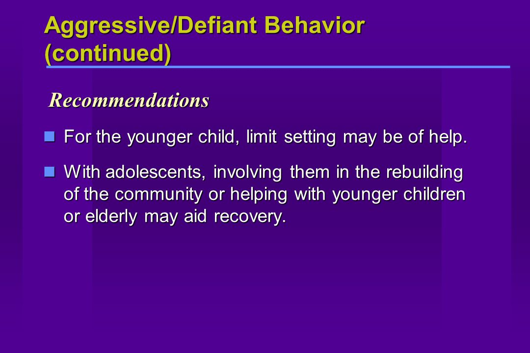 Aggressive/Defiant Behavior (continued) Recommendations Recommendations For the younger child, limit setting may be of help. For the younger child, li