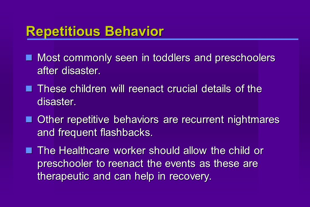 Repetitious Behavior Most commonly seen in toddlers and preschoolers after disaster.