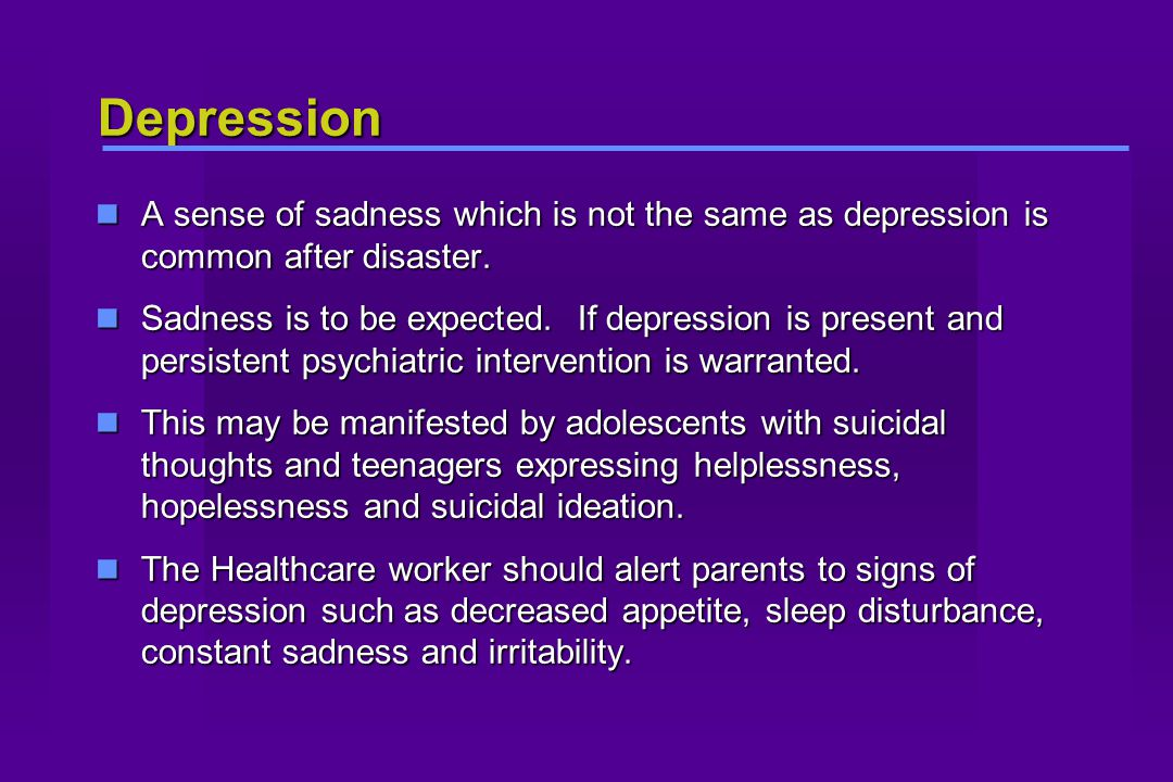 Depression A sense of sadness which is not the same as depression is common after disaster.
