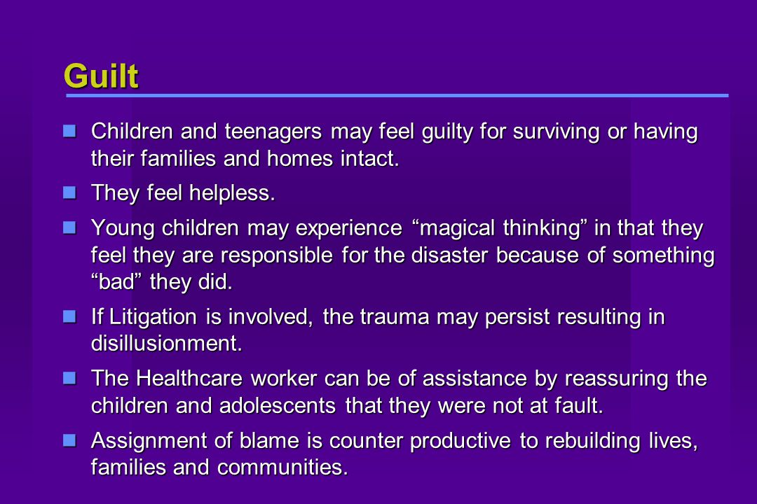 Guilt Children and teenagers may feel guilty for surviving or having their families and homes intact.