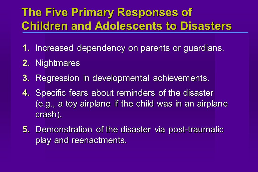 The Five Primary Responses of Children and Adolescents to Disasters 1.Increased dependency on parents or guardians. 2.Nightmares 3.Regression in devel