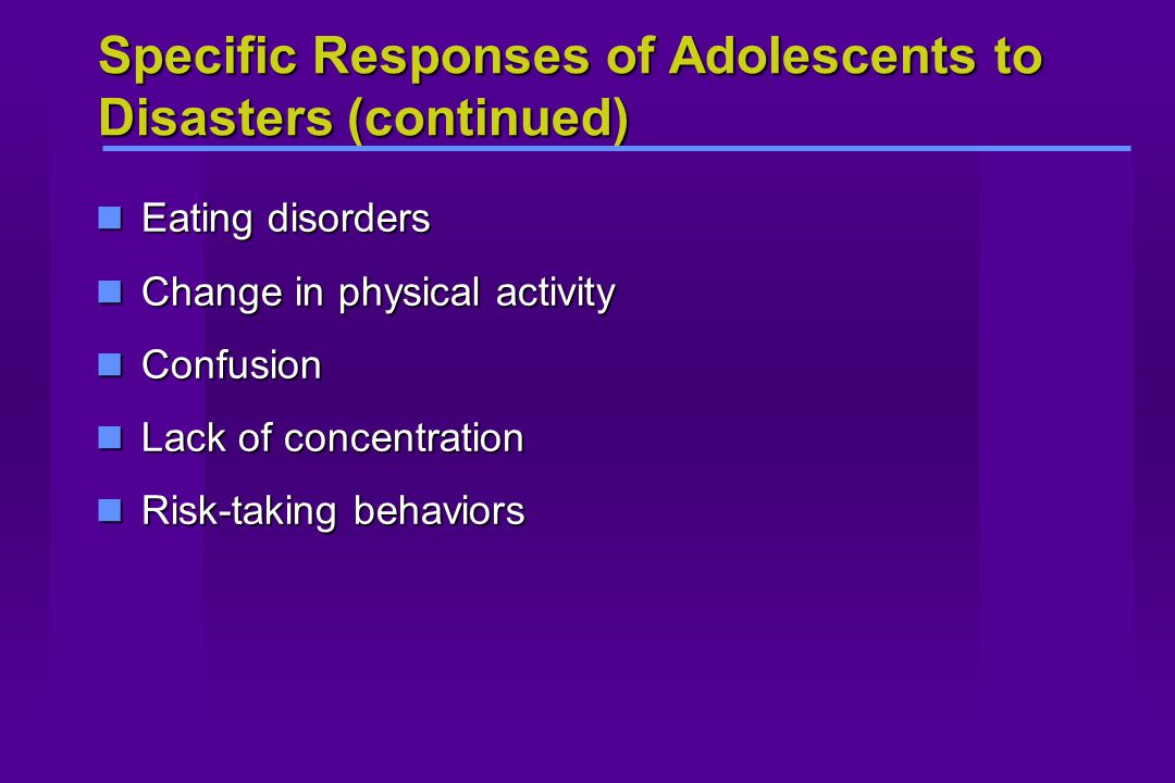 Specific Responses of Adolescents to Disasters (continued) Eating disorders Eating disorders Change in physical activity Change in physical activity Confusion Confusion Lack of concentration Lack of concentration Risk-taking behaviors Risk-taking behaviors