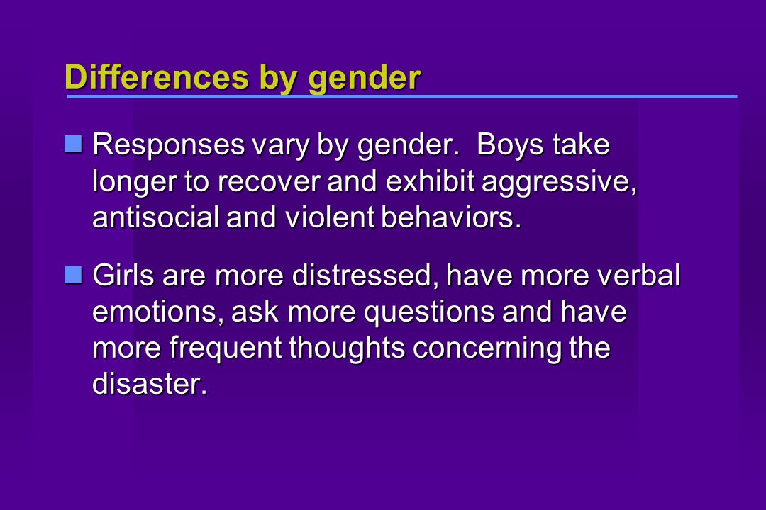 Differences by gender Responses vary by gender. Boys take longer to recover and exhibit aggressive, antisocial and violent behaviors. Responses vary b