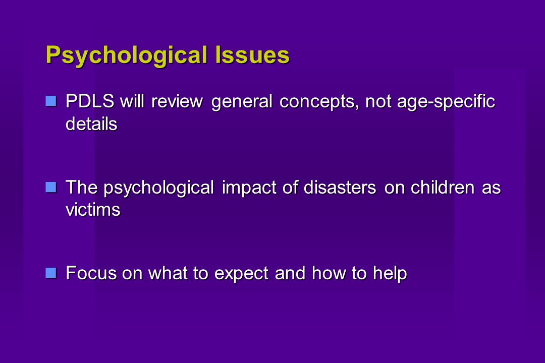Psychological Issues PDLS will review general concepts, not age-specific details PDLS will review general concepts, not age-specific details The psychological impact of disasters on children as victims The psychological impact of disasters on children as victims Focus on what to expect and how to help Focus on what to expect and how to help