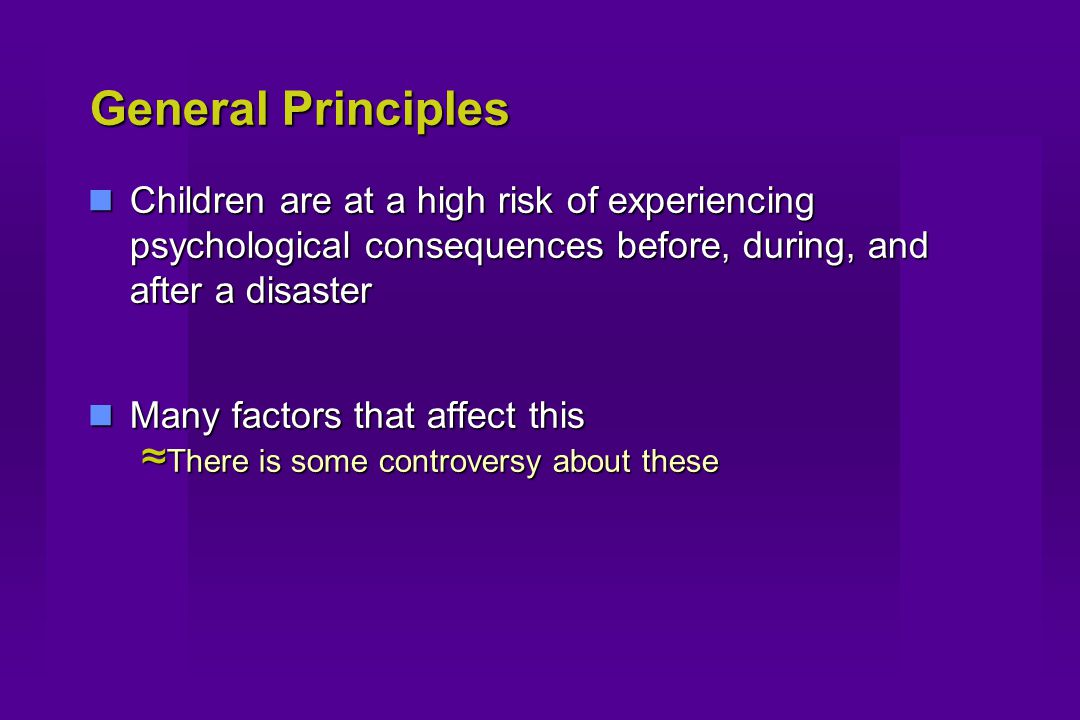 General Principles Children are at a high risk of experiencing psychological consequences before, during, and after a disaster Children are at a high risk of experiencing psychological consequences before, during, and after a disaster Many factors that affect this Many factors that affect this ≈ There is some controversy about these