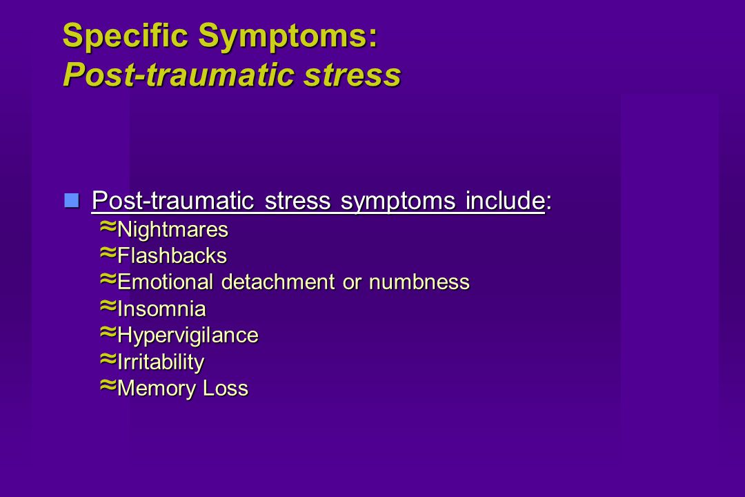 Specific Symptoms: Post-traumatic stress Post-traumatic stress symptoms include: Post-traumatic stress symptoms include: ≈ Nightmares ≈ Flashbacks ≈ Emotional detachment or numbness ≈ Insomnia ≈ Hypervigilance ≈ Irritability ≈ Memory Loss