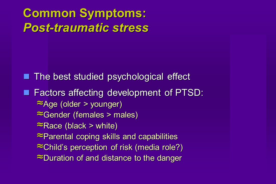 Common Symptoms: Post-traumatic stress The best studied psychological effect The best studied psychological effect Factors affecting development of PTSD: Factors affecting development of PTSD: ≈ Age (older > younger) ≈ Gender (females > males) ≈ Race (black > white) ≈ Parental coping skills and capabilities ≈ Child's perception of risk (media role ) ≈ Duration of and distance to the danger