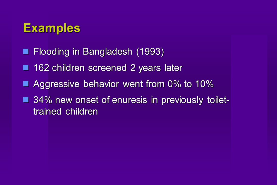 Examples Flooding in Bangladesh (1993) Flooding in Bangladesh (1993) 162 children screened 2 years later 162 children screened 2 years later Aggressive behavior went from 0% to 10% Aggressive behavior went from 0% to 10% 34% new onset of enuresis in previously toilet- trained children 34% new onset of enuresis in previously toilet- trained children