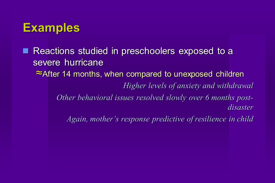 Examples Reactions studied in preschoolers exposed to a severe hurricane Reactions studied in preschoolers exposed to a severe hurricane ≈ After 14 months, when compared to unexposed children Higher levels of anxiety and withdrawal Other behavioral issues resolved slowly over 6 months post- disaster Again, mother's response predictive of resilience in child