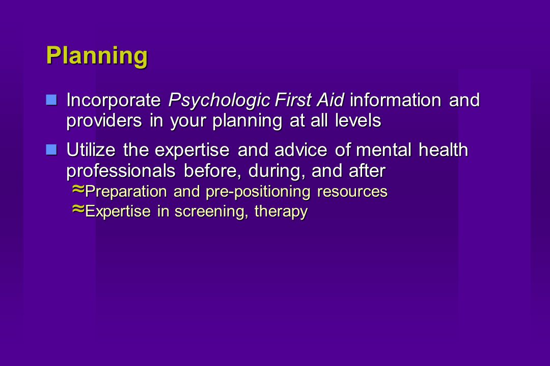 Planning Incorporate Psychologic First Aid information and providers in your planning at all levels Incorporate Psychologic First Aid information and providers in your planning at all levels Utilize the expertise and advice of mental health professionals before, during, and after Utilize the expertise and advice of mental health professionals before, during, and after ≈ Preparation and pre-positioning resources ≈ Expertise in screening, therapy
