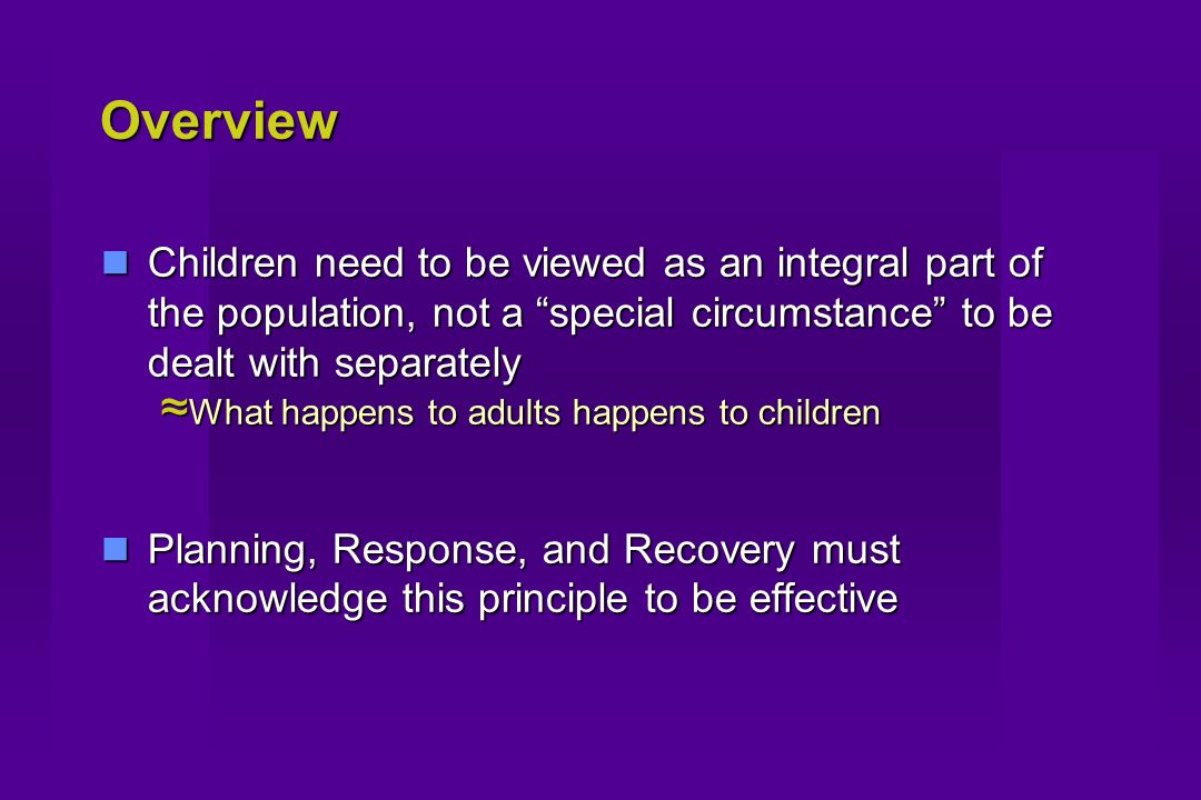 Overview Children need to be viewed as an integral part of the population, not a special circumstance to be dealt with separately Children need to be viewed as an integral part of the population, not a special circumstance to be dealt with separately ≈ What happens to adults happens to children Planning, Response, and Recovery must acknowledge this principle to be effective Planning, Response, and Recovery must acknowledge this principle to be effective