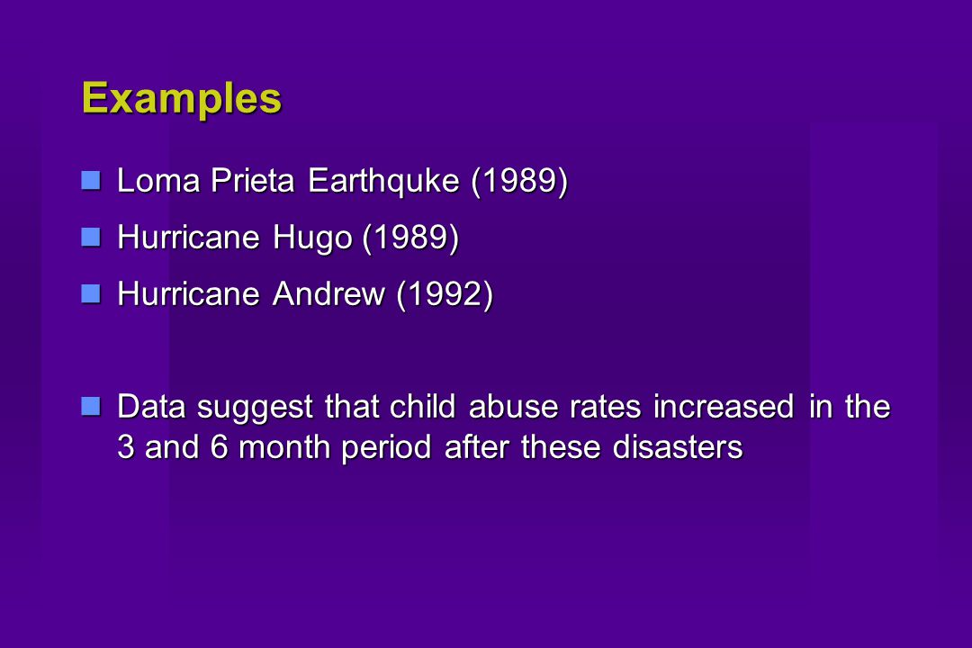 Examples Loma Prieta Earthquke (1989) Loma Prieta Earthquke (1989) Hurricane Hugo (1989) Hurricane Hugo (1989) Hurricane Andrew (1992) Hurricane Andrew (1992) Data suggest that child abuse rates increased in the 3 and 6 month period after these disasters Data suggest that child abuse rates increased in the 3 and 6 month period after these disasters