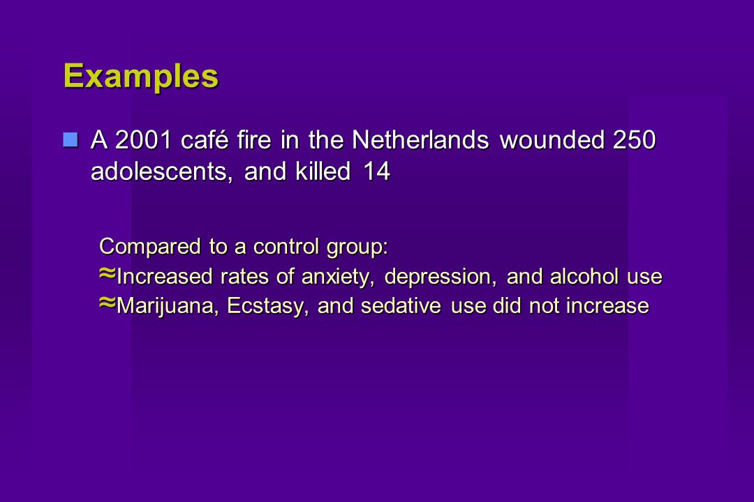 Examples A 2001 café fire in the Netherlands wounded 250 adolescents, and killed 14 A 2001 café fire in the Netherlands wounded 250 adolescents, and killed 14 Compared to a control group: ≈ Increased rates of anxiety, depression, and alcohol use ≈ Marijuana, Ecstasy, and sedative use did not increase