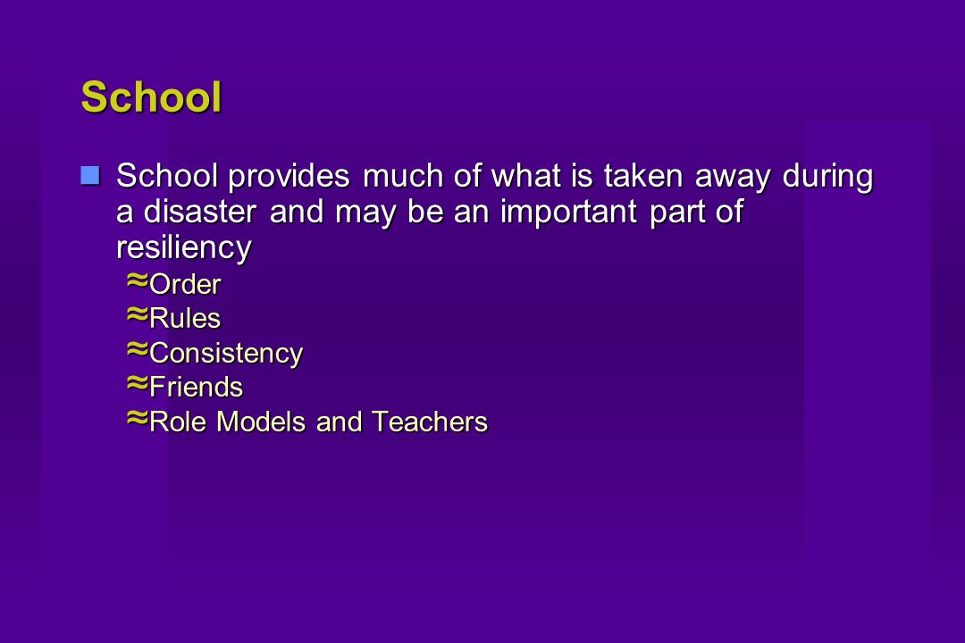 School School provides much of what is taken away during a disaster and may be an important part of resiliency School provides much of what is taken away during a disaster and may be an important part of resiliency ≈ Order ≈ Rules ≈ Consistency ≈ Friends ≈ Role Models and Teachers