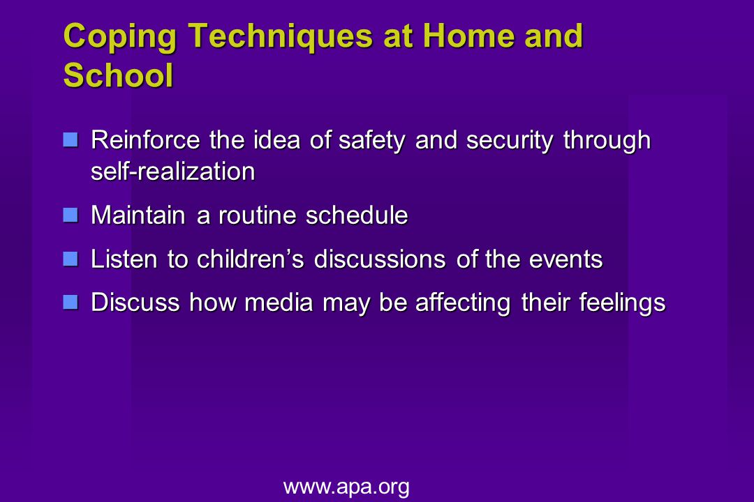 Coping Techniques at Home and School Reinforce the idea of safety and security through self-realization Reinforce the idea of safety and security through self-realization Maintain a routine schedule Maintain a routine schedule Listen to children's discussions of the events Listen to children's discussions of the events Discuss how media may be affecting their feelings Discuss how media may be affecting their feelings www.apa.org
