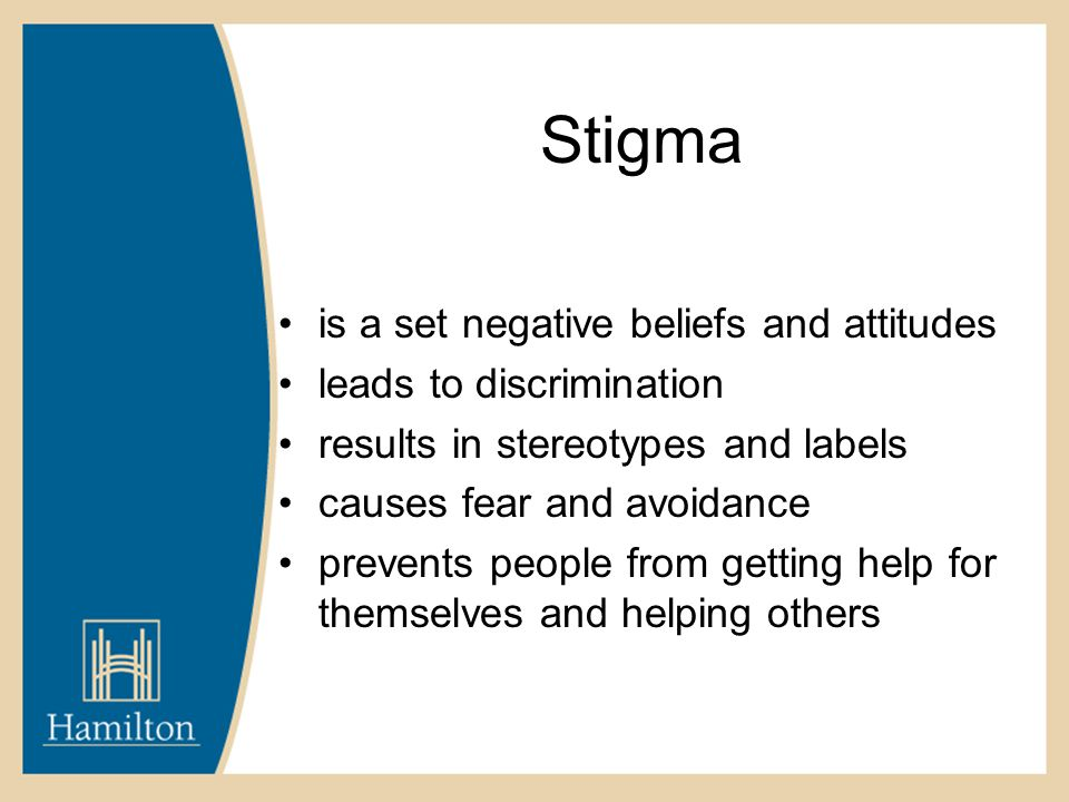 Stigma is a set negative beliefs and attitudes leads to discrimination results in stereotypes and labels causes fear and avoidance prevents people from getting help for themselves and helping others
