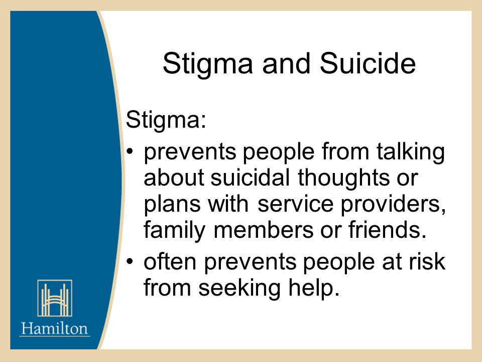 Stigma and Suicide Stigma: prevents people from talking about suicidal thoughts or plans with service providers, family members or friends.