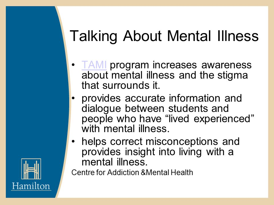 Talking About Mental Illness TAMI program increases awareness about mental illness and the stigma that surrounds it.TAMI provides accurate information and dialogue between students and people who have lived experienced with mental illness.