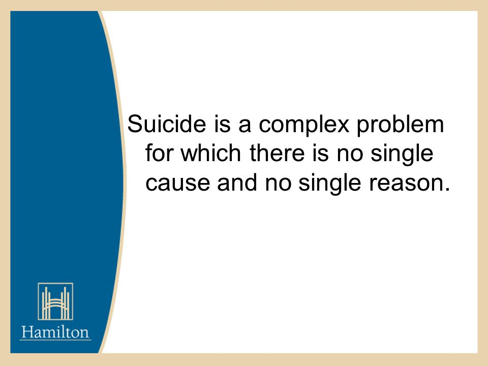 Suicide is a complex problem for which there is no single cause and no single reason.