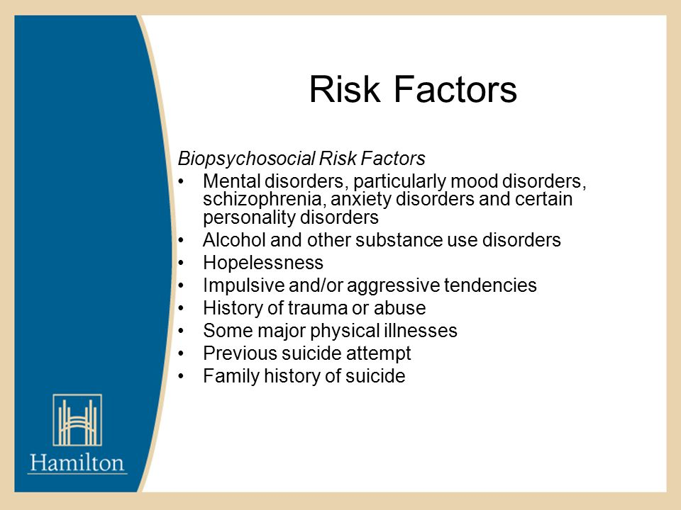 Risk Factors Biopsychosocial Risk Factors Mental disorders, particularly mood disorders, schizophrenia, anxiety disorders and certain personality disorders Alcohol and other substance use disorders Hopelessness Impulsive and/or aggressive tendencies History of trauma or abuse Some major physical illnesses Previous suicide attempt Family history of suicide