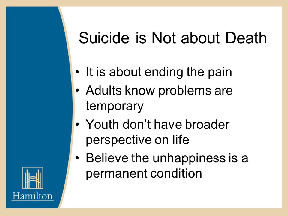 Suicide is Not about Death It is about ending the pain Adults know problems are temporary Youth don't have broader perspective on life Believe the unhappiness is a permanent condition