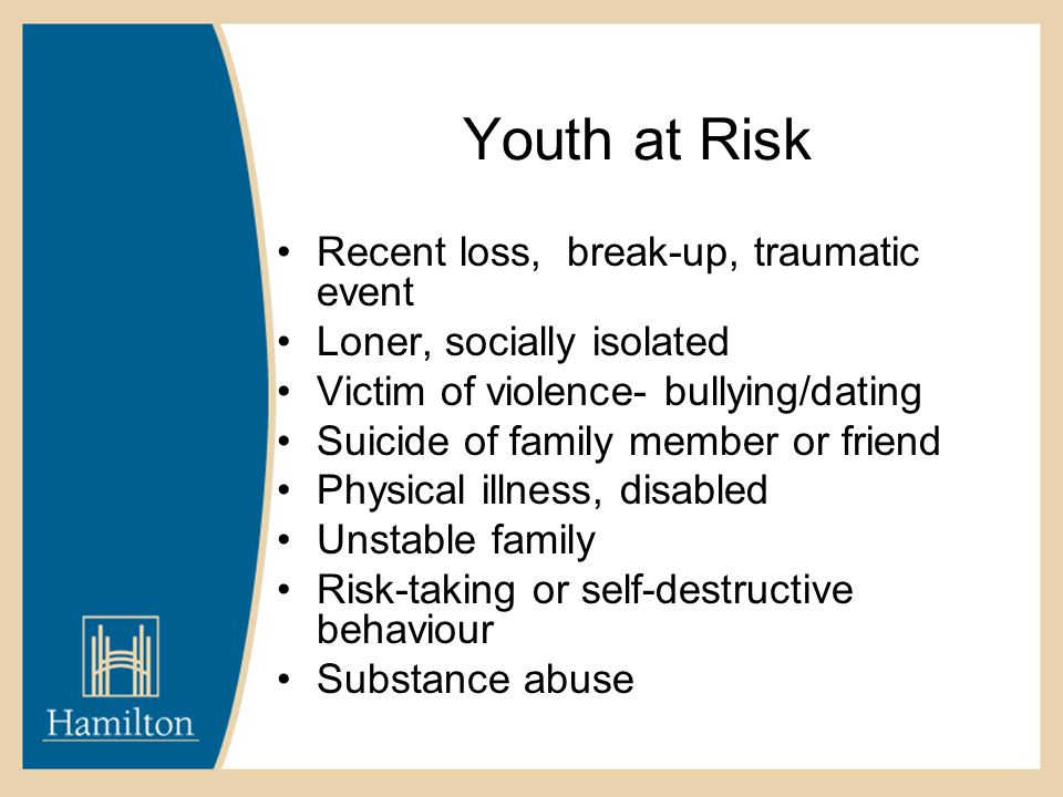 Youth at Risk Recent loss, break-up, traumatic event Loner, socially isolated Victim of violence- bullying/dating Suicide of family member or friend Physical illness, disabled Unstable family Risk-taking or self-destructive behaviour Substance abuse