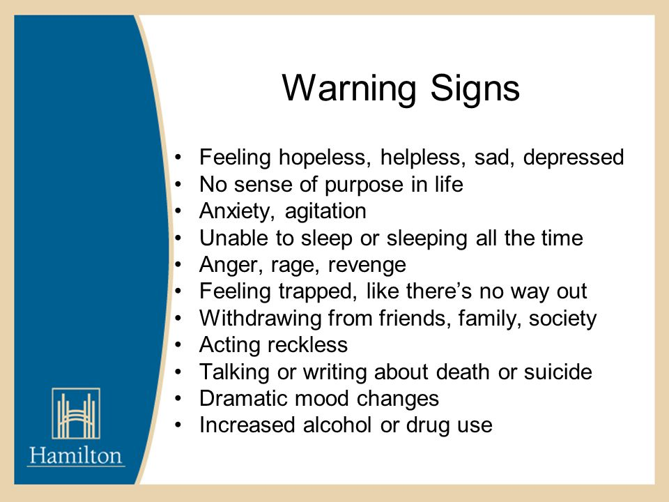 Warning Signs Feeling hopeless, helpless, sad, depressed No sense of purpose in life Anxiety, agitation Unable to sleep or sleeping all the time Anger, rage, revenge Feeling trapped, like there's no way out Withdrawing from friends, family, society Acting reckless Talking or writing about death or suicide Dramatic mood changes Increased alcohol or drug use