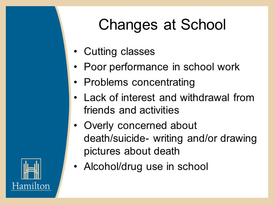 Changes at School Cutting classes Poor performance in school work Problems concentrating Lack of interest and withdrawal from friends and activities Overly concerned about death/suicide- writing and/or drawing pictures about death Alcohol/drug use in school