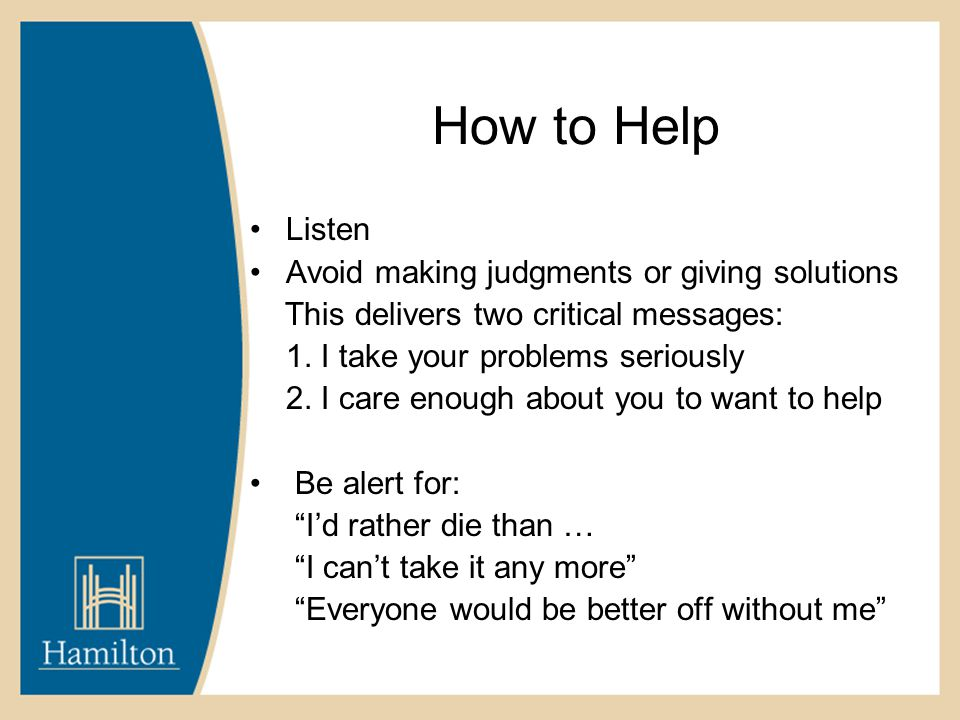 How to Help Listen Avoid making judgments or giving solutions This delivers two critical messages: 1. I take your problems seriously 2. I care enough