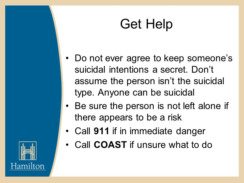Get Help Do not ever agree to keep someone's suicidal intentions a secret. Don't assume the person isn't the suicidal type. Anyone can be suicidal Be