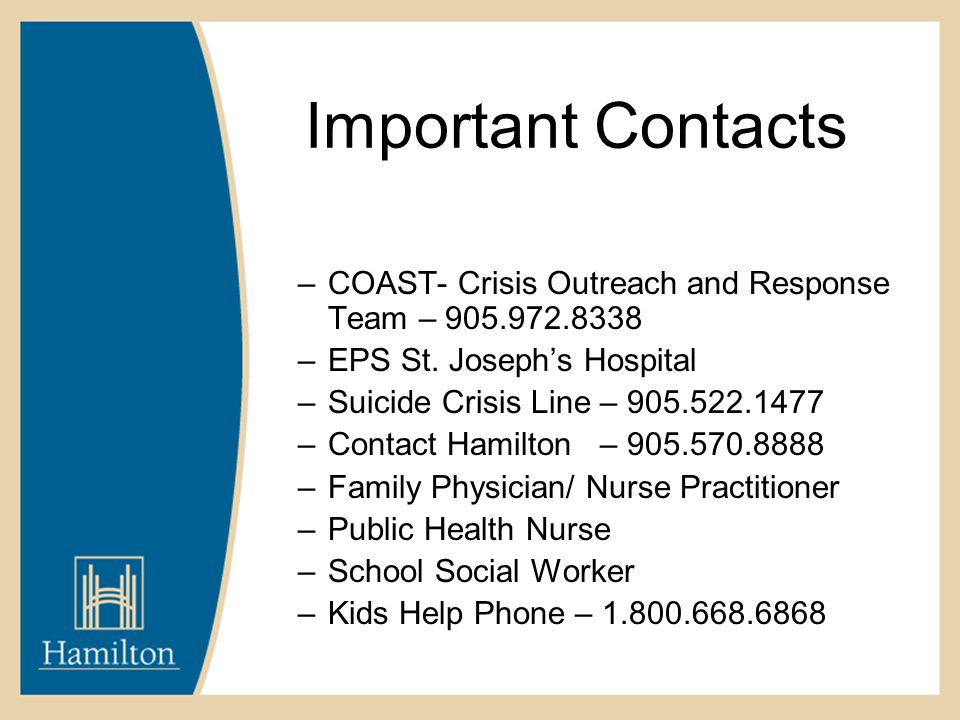 Important Contacts –COAST- Crisis Outreach and Response Team – 905.972.8338 –EPS St. Joseph's Hospital –Suicide Crisis Line – 905.522.1477 –Contact Ha