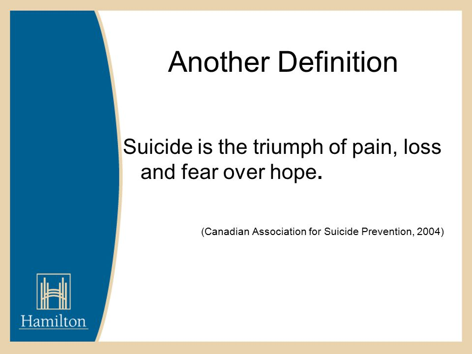 Another Definition Suicide is the triumph of pain, loss and fear over hope.