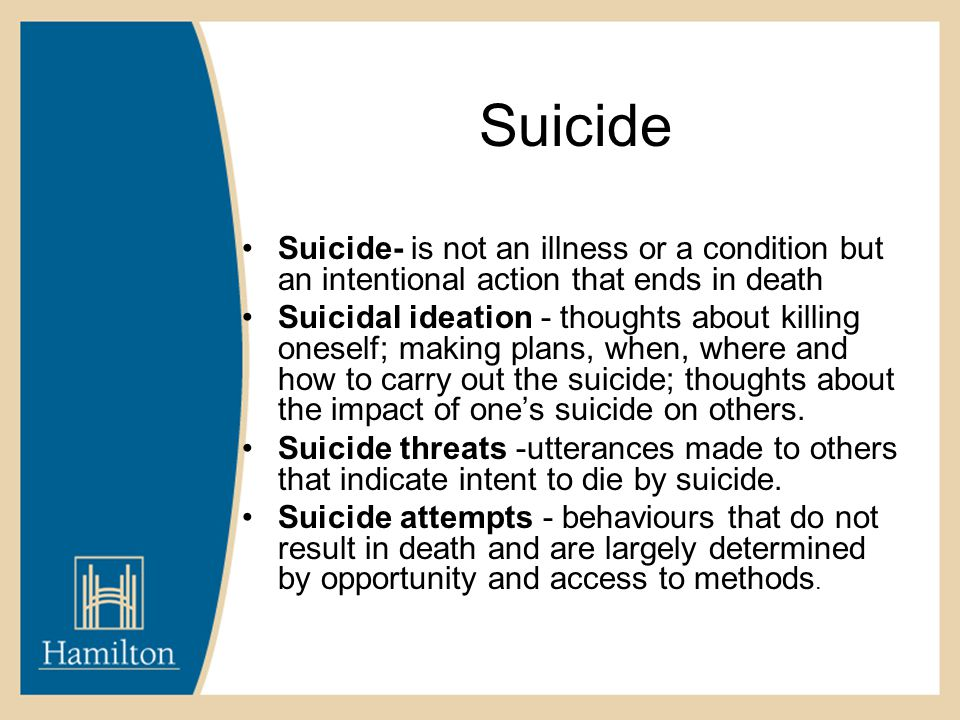 Suicide Suicide- is not an illness or a condition but an intentional action that ends in death Suicidal ideation - thoughts about killing oneself; making plans, when, where and how to carry out the suicide; thoughts about the impact of one's suicide on others.