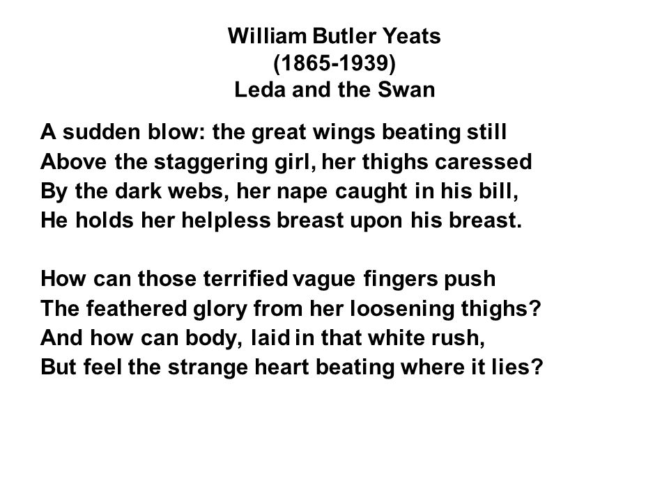 William Butler Yeats (1865-1939) Leda and the Swan A sudden blow: the great wings beating still Above the staggering girl, her thighs caressed By the dark webs, her nape caught in his bill, He holds her helpless breast upon his breast.