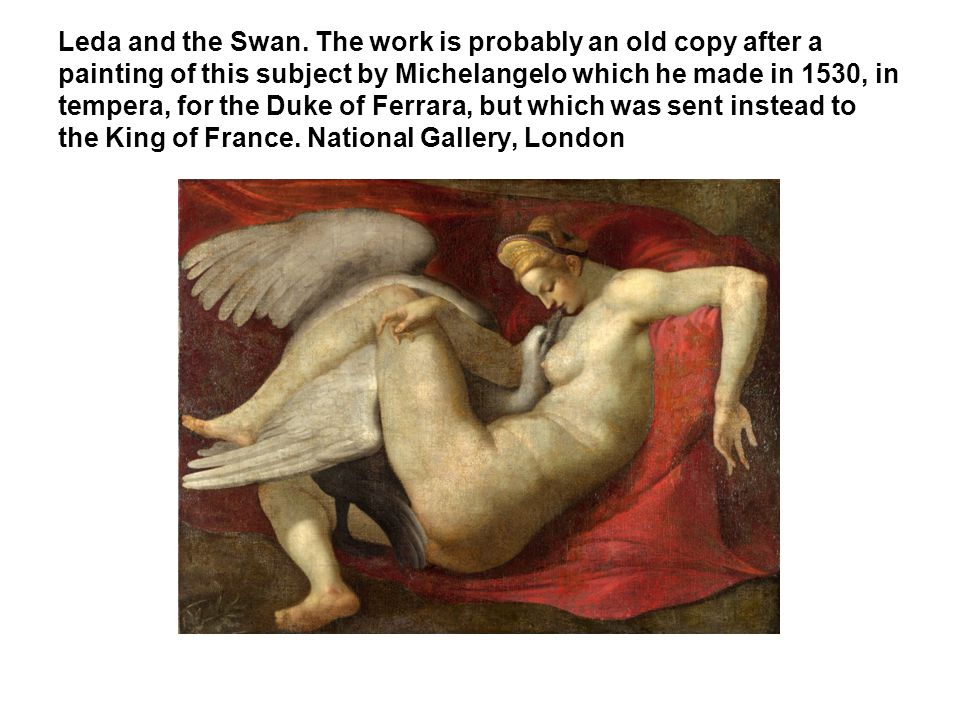 Leda and the Swan. The work is probably an old copy after a painting of this subject by Michelangelo which he made in 1530, in tempera, for the Duke o