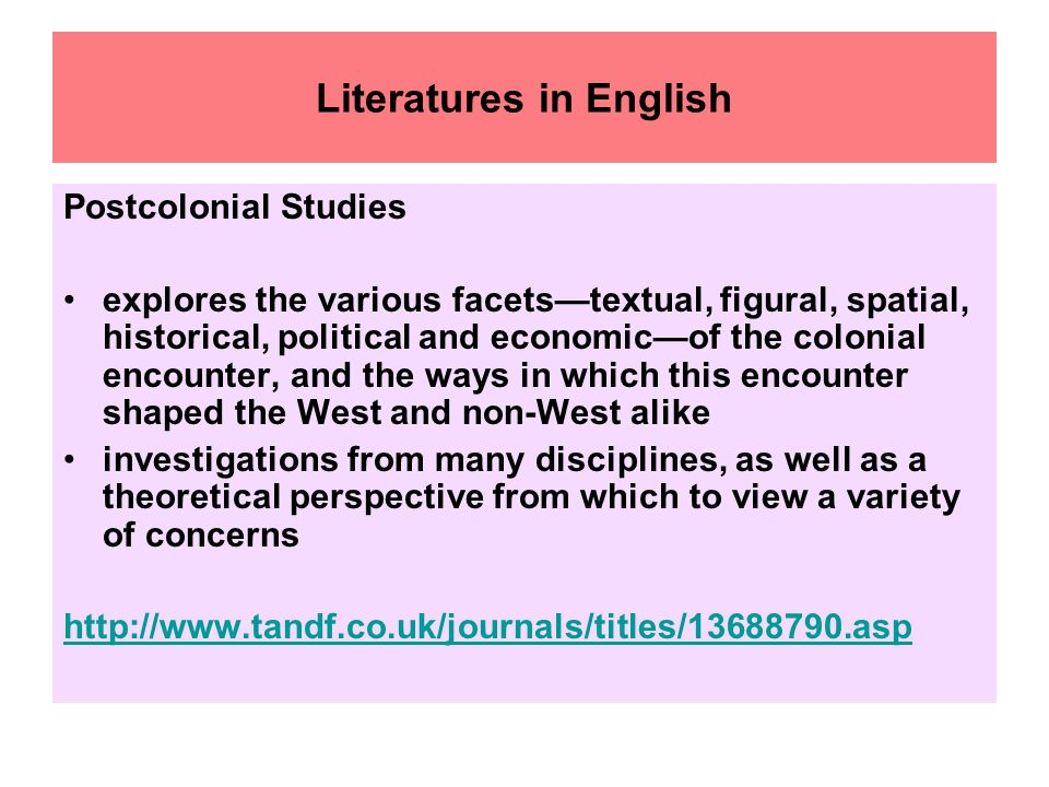 Literatures in English Postcolonial Studies explores the various facets—textual, figural, spatial, historical, political and economic—of the colonial encounter, and the ways in which this encounter shaped the West and non-West alike investigations from many disciplines, as well as a theoretical perspective from which to view a variety of concerns http://www.tandf.co.uk/journals/titles/13688790.asp