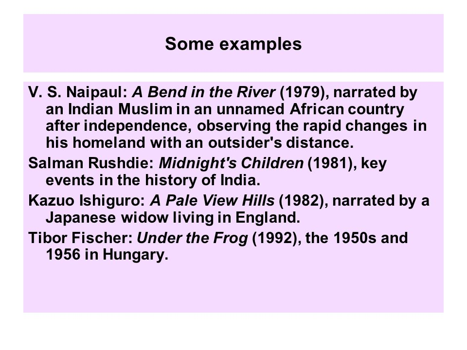 Some examples V. S. Naipaul: A Bend in the River (1979), narrated by an Indian Muslim in an unnamed African country after independence, observing the