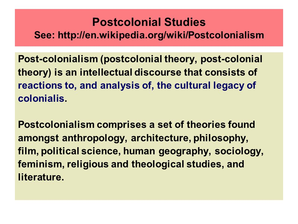 Postcolonial Studies See: http://en.wikipedia.org/wiki/Postcolonialism Post-colonialism (postcolonial theory, post-colonial theory) is an intellectual discourse that consists of reactions to, and analysis of, the cultural legacy of colonialis.
