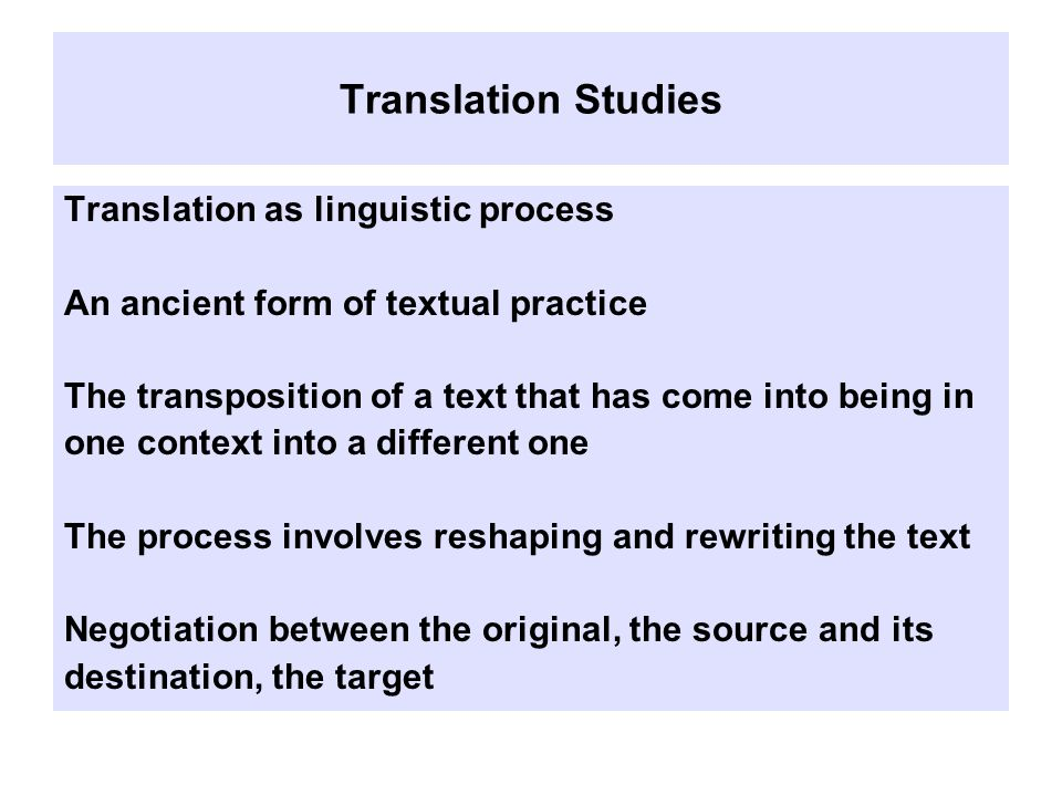 Translation Studies Translation as linguistic process An ancient form of textual practice The transposition of a text that has come into being in one context into a different one The process involves reshaping and rewriting the text Negotiation between the original, the source and its destination, the target