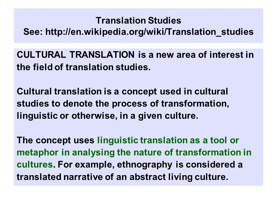 Translation Studies See: http://en.wikipedia.org/wiki/Translation_studies CULTURAL TRANSLATION is a new area of interest in the field of translation studies.