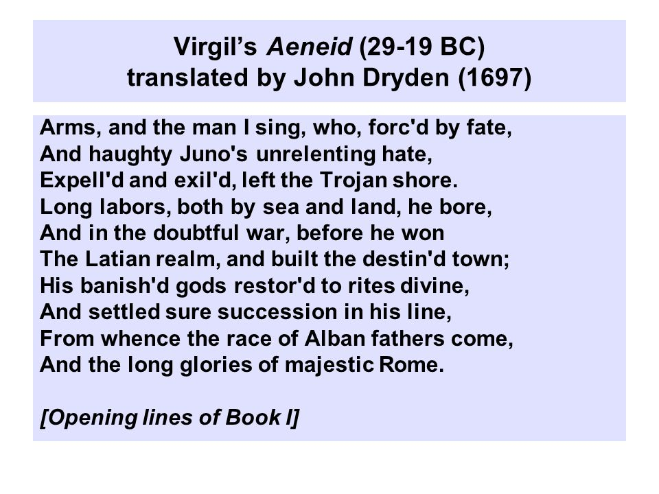 Virgil's Aeneid (29-19 BC) translated by John Dryden (1697) Arms, and the man I sing, who, forc d by fate, And haughty Juno s unrelenting hate, Expell d and exil d, left the Trojan shore.