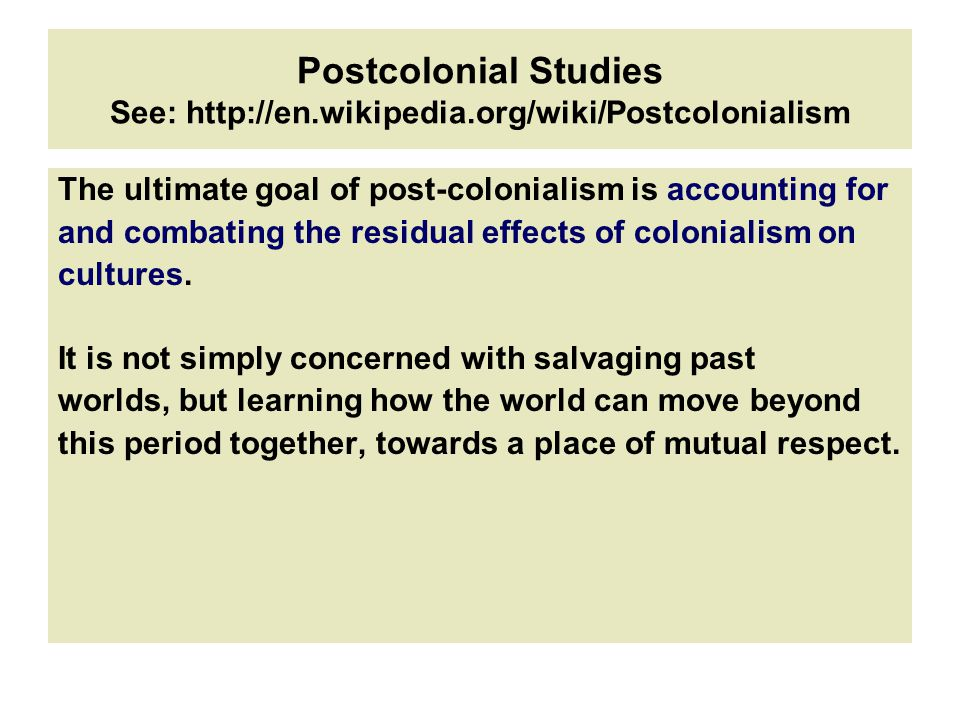 Postcolonial Studies See: http://en.wikipedia.org/wiki/Postcolonialism The ultimate goal of post-colonialism is accounting for and combating the residual effects of colonialism on cultures.