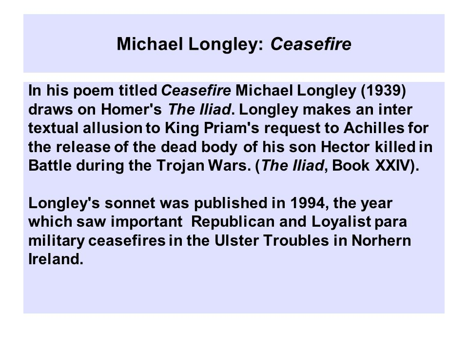 Michael Longley: Ceasefire In his poem titled Ceasefire Michael Longley (1939) draws on Homer s The Iliad.