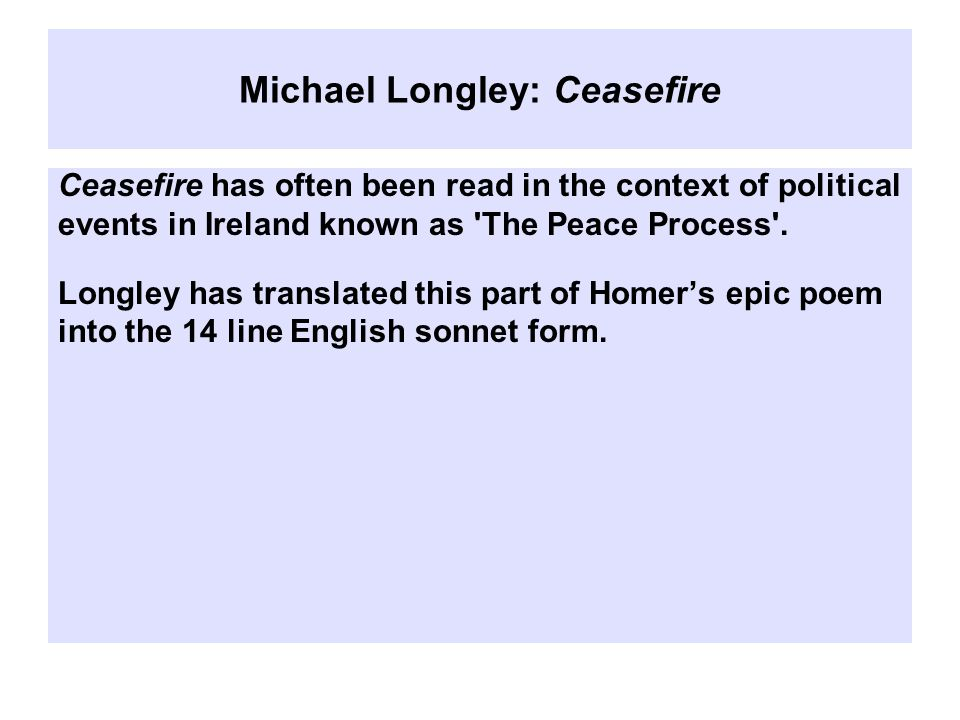 Michael Longley: Ceasefire Ceasefire has often been read in the context of political events in Ireland known as The Peace Process .