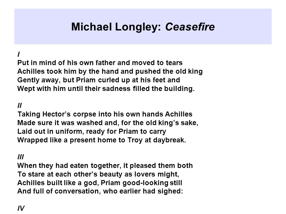 Michael Longley: Ceasefire I Put in mind of his own father and moved to tears Achilles took him by the hand and pushed the old king Gently away, but Priam curled up at his feet and Wept with him until their sadness filled the building.
