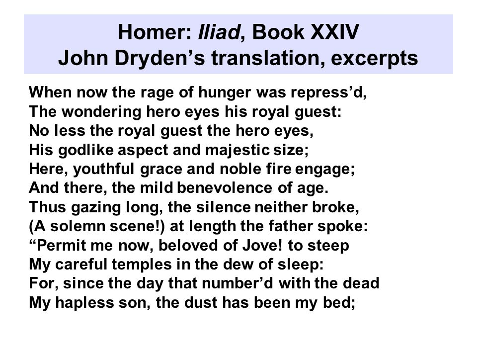 Homer: Iliad, Book XXIV John Dryden's translation, excerpts When now the rage of hunger was repress'd, The wondering hero eyes his royal guest: No less the royal guest the hero eyes, His godlike aspect and majestic size; Here, youthful grace and noble fire engage; And there, the mild benevolence of age.